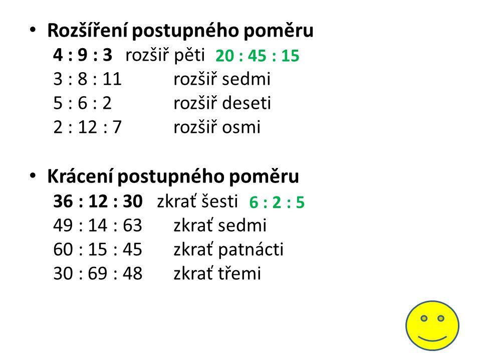 Rozšíření postupného poměru 4 : 9 : 3 rozšiř pěti 3 : 8 : 11rozšiř sedmi 5 : 6 : 2rozšiř deseti 2 : 12 : 7rozšiř osmi Krácení postupného poměru 36 : 12 : 30 zkrať šesti 49 : 14 : 63zkrať sedmi 60 : 15 : 45zkrať patnácti 30 : 69 : 48zkrať třemi 6 : 2 : 5 20 : 45 : 15