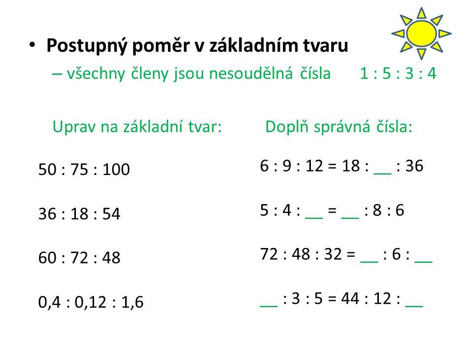Postupný poměr v základním tvaru – všechny členy jsou nesoudělná čísla1 : 5 : 3 : 4 Uprav na základní tvar:Doplň správná čísla: 50 : 75 : 100 36 : 18 : 54 60 : 72 : 48 0,4 : 0,12 : 1,6 6 : 9 : 12 = 18 : __ : 36 5 : 4 : __ = __ : 8 : 6 72 : 48 : 32 = __ : 6 : __ __ : 3 : 5 = 44 : 12 : __
