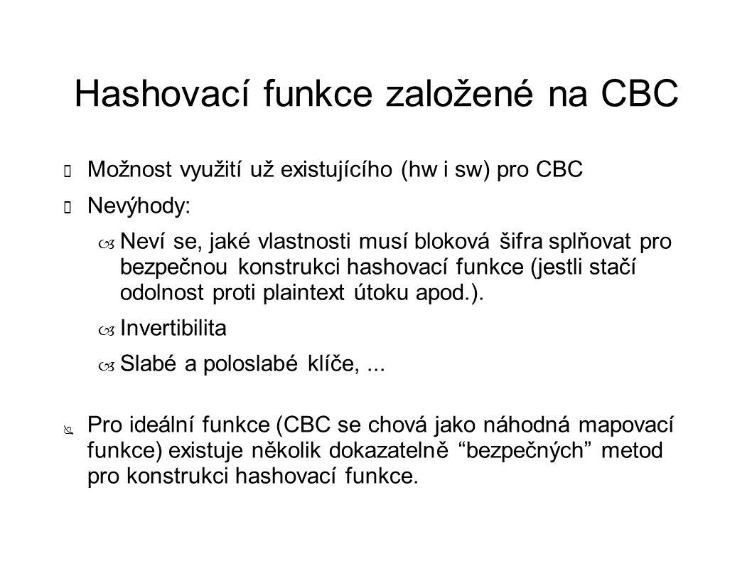 Hashovací funkce založené na CBC ✔ Možnost využití už existujícího (hw i sw) pro CBC ✗ Nevýhody: – Neví se, jaké vlastnosti musí bloková šifra splňovat pro bezpečnou konstrukci hashovací funkce (jestli stačí odolnost proti plaintext útoku apod.).