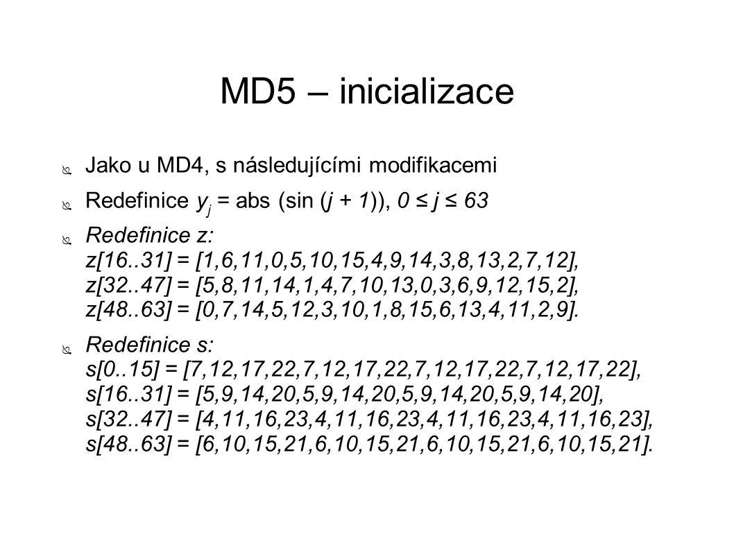 MD5 – inicializace ● Jako u MD4, s následujícími modifikacemi ● Redefinice y j = abs (sin (j + 1)), 0 ≤ j ≤ 63 ● Redefinice z: z[16..31] = [1,6,11,0,5,10,15,4,9,14,3,8,13,2,7,12], z[32..47] = [5,8,11,14,1,4,7,10,13,0,3,6,9,12,15,2], z[48..63] = [0,7,14,5,12,3,10,1,8,15,6,13,4,11,2,9].