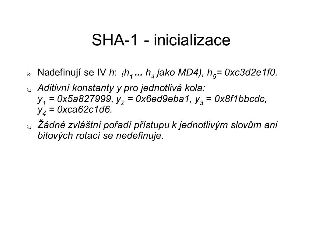 SHA-1 - inicializace ● Nadefinují se IV h:  h 1... h 4 jako MD4), h 5 = 0xc3d2e1f0. ● Aditivní konstanty y pro jednotlivá kola: y 1 = 0x5a827999, y