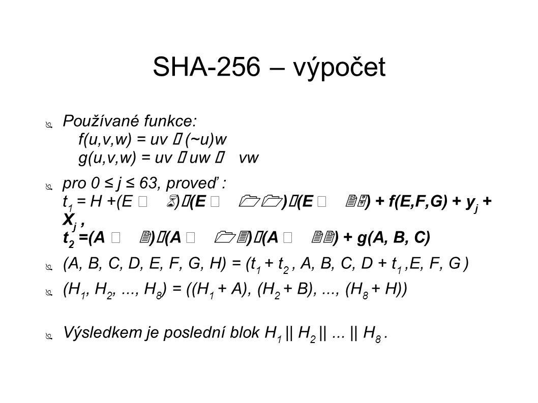 SHA-256 – výpočet ● Používané funkce: f(u,v,w) = uv ⊕ (~u)w g(u,v,w) = uv ⊕ uw ⊕ vw ● pro 0 ≤ j ≤ 63, proveď : t 1 = H +(E 6) ⊕ (E 11) ⊕ (E 25) + f(E,F,G) + y j + X j, t 2 =(A 2) ⊕ (A 13) ⊕ (A 22) + g(A, B, C) ● (A, B, C, D, E, F, G, H) = (t 1 + t 2, A, B, C, D + t 1,E, F, G ) ● (H 1, H 2,..., H 8 ) = ((H 1 + A), (H 2 + B),..., (H 8 + H)) ● Výsledkem je poslední blok H 1 || H 2 ||...
