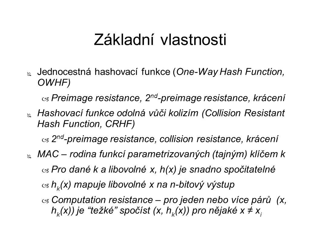 Základní vlastnosti ● Jednocestná hashovací funkce (One-Way Hash Function, OWHF) – Preimage resistance, 2 nd -preimage resistance, krácení ● Hashovací funkce odolná vůči kolizím (Collision Resistant Hash Function, CRHF) – 2 nd -preimage resistance, collision resistance, krácení ● MAC – rodina funkcí parametrizovaných (tajným) klíčem k – Pro dané k a libovolné x, h(x) je snadno spočitatelné – h k (x) mapuje libovolné x na n-bitový výstup – Computation resistance – pro jeden nebo více párů (x, h k (x)) je težké spočíst (x, h k (x)) pro nějaké x ≠ x i
