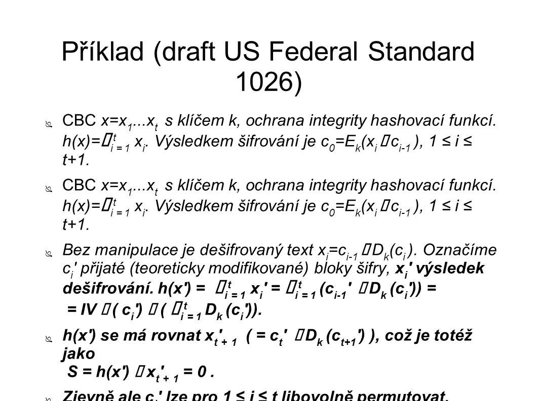 Příklad (draft US Federal Standard 1026) ● CBC x=x 1...x t s klíčem k, ochrana integrity hashovací funkcí. h(x)= ⊕ i t = 1 x i. Výsledkem šifrování je