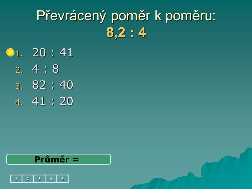 Převrácený poměr k poměru: 8,2 : 4 1. 20 : 41 2. 4 : 8 3. 82 : 40 4. 41 : 20 Průměr = 12345