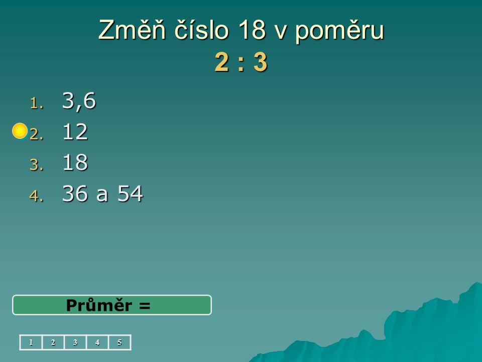Změň číslo 18 v poměru 2 : 3 1. 3,6 2. 12 3. 18 4. 36 a 54 Průměr = 12345