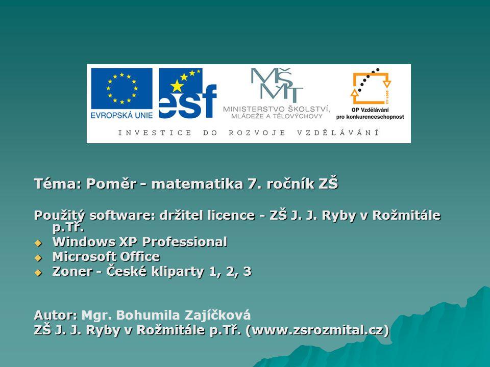 Téma: Poměr - matematika 7. ročník ZŠ Použitý software: držitel licence - ZŠ J. J. Ryby v Rožmitále p.Tř.  Windows XP Professional  Microsoft Office