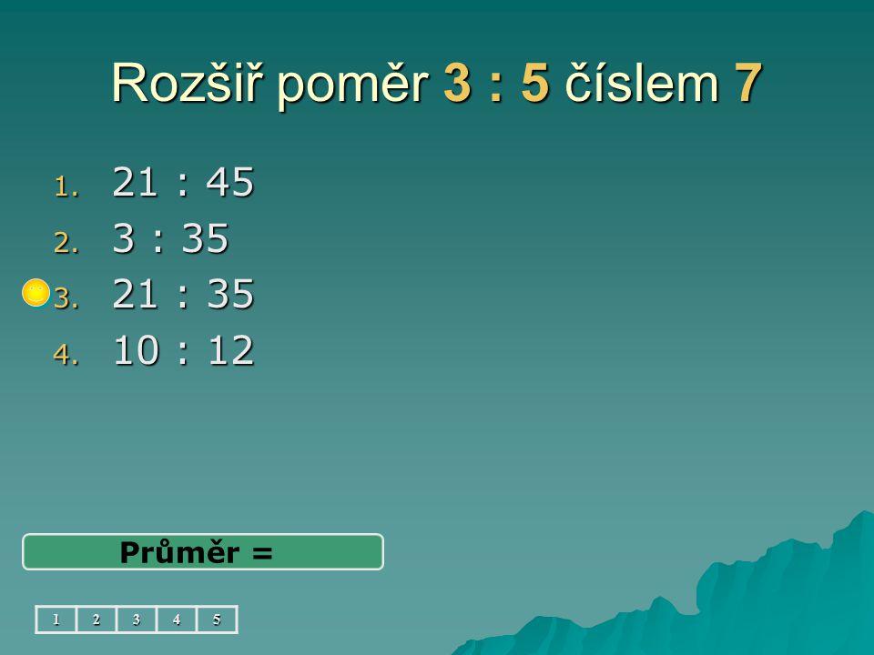 Rozšiř poměr 3 : 5 číslem 7 1. 21 : 45 2. 3 : 35 3. 21 : 35 4. 10 : 12 Průměr = 12345