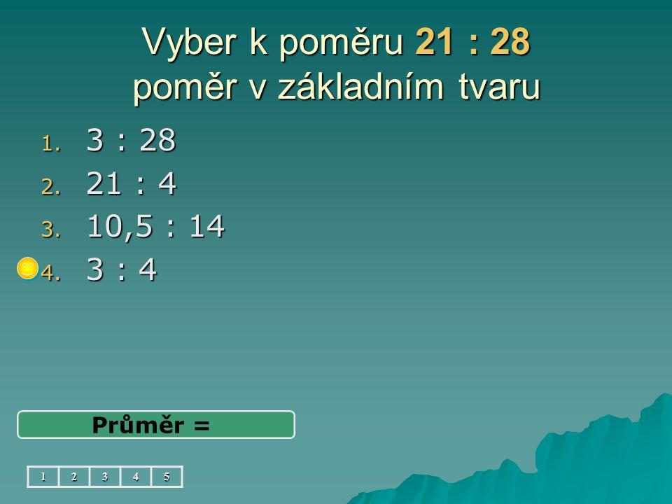 Vyber k poměru 21 : 28 poměr v základním tvaru 1. 3 : 28 2. 21 : 4 3. 10,5 : 14 4. 3 : 4 Průměr = 12345