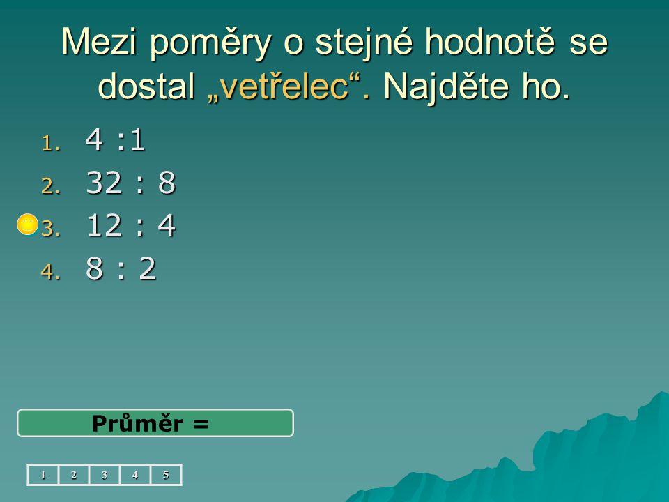 """Mezi poměry o stejné hodnotě se dostal """"vetřelec"""". Najděte ho. 1. 4 :1 2. 32 : 8 3. 12 : 4 4. 8 : 2 Průměr = 12345"""