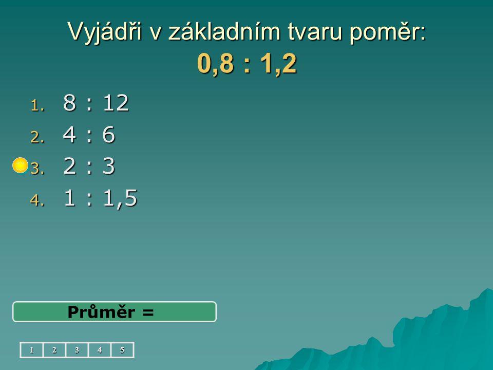 Vyjádři v základním tvaru poměr: 0,8 : 1,2 1. 8 : 12 2. 4 : 6 3. 2 : 3 4. 1 : 1,5 Průměr = 12345
