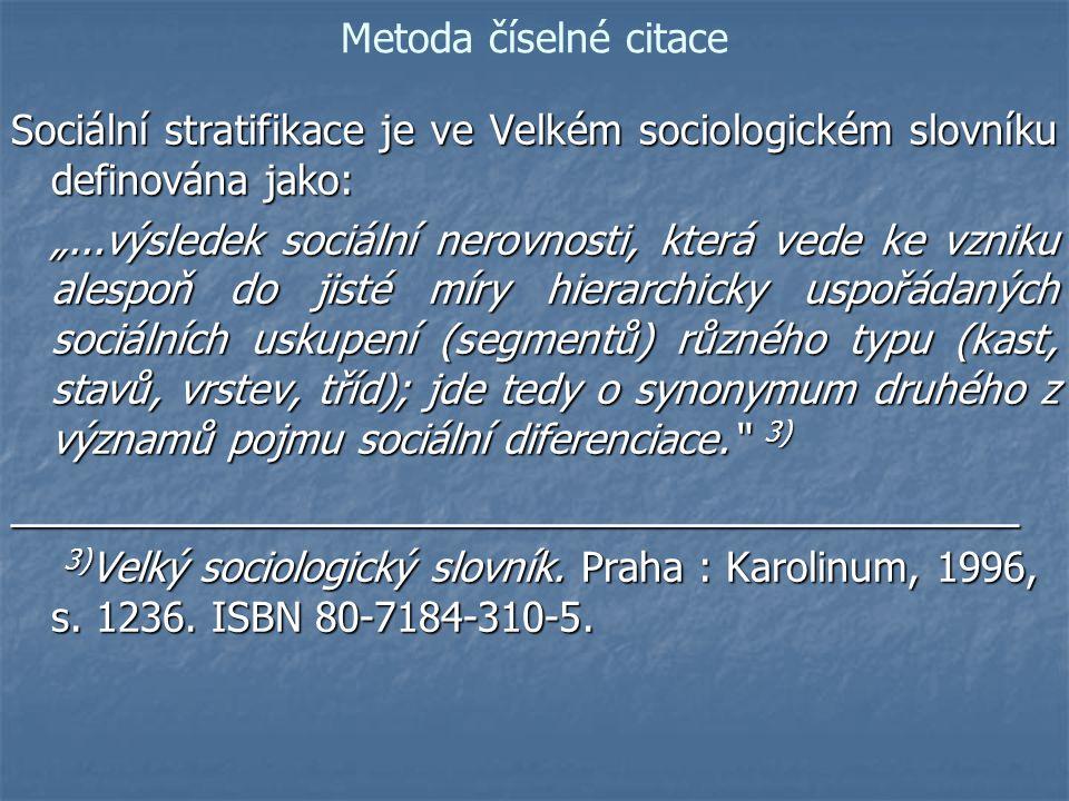 """Metoda číselné citace Sociální stratifikace je ve Velkém sociologickém slovníku definována jako: """"...výsledek sociální nerovnosti, která vede ke vzniku alespoň do jisté míry hierarchicky uspořádaných sociálních uskupení (segmentů) různého typu (kast, stavů, vrstev, tříd); jde tedy o synonymum druhého z významů pojmu sociální diferenciace. (5, s."""