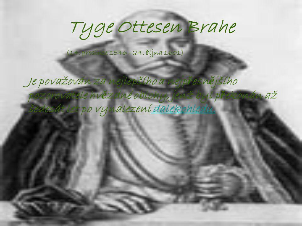 Tyge Ottesen Brahe (14. prosince 1546 - 24. ř íjna 1601) Je považován za nejlepšího a nejp ř esn ě jšího pozorovatele hv ě zdné oblohy, jenž byl p ř e