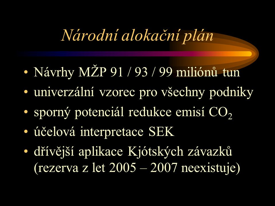 Národní alokační plán Návrhy MŽP 91 / 93 / 99 miliónů tun univerzální vzorec pro všechny podniky sporný potenciál redukce emisí CO 2 účelová interpretace SEK dřívější aplikace Kjótských závazků (rezerva z let 2005 – 2007 neexistuje)