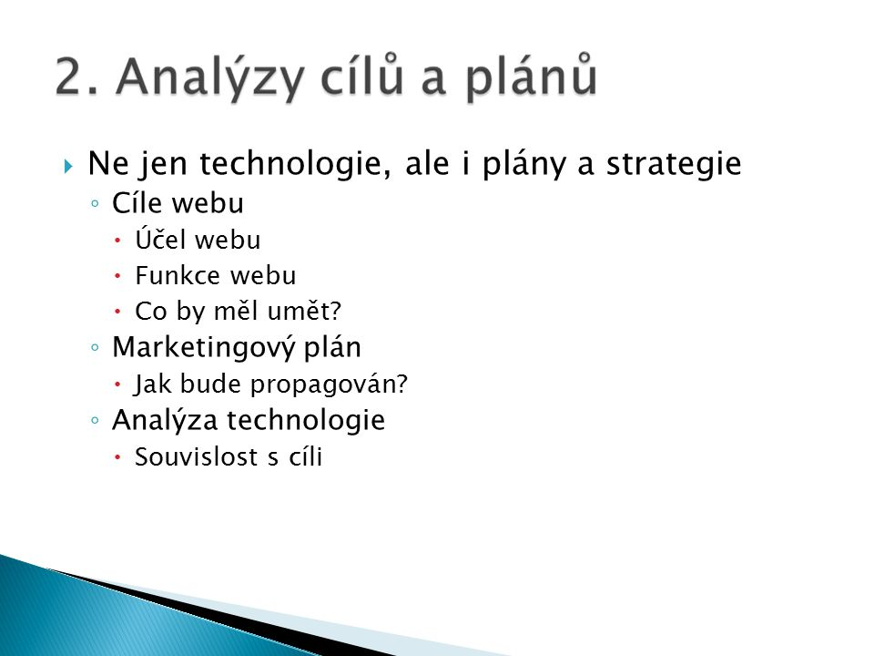  Ne jen technologie, ale i plány a strategie ◦ Cíle webu  Účel webu  Funkce webu  Co by měl umět.