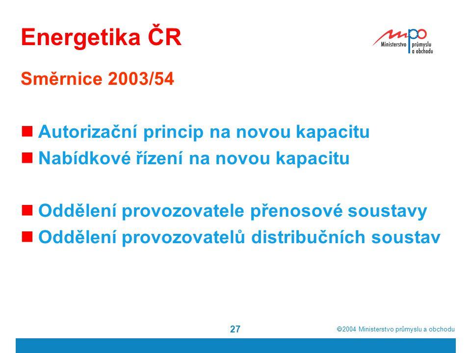  2004  Ministerstvo průmyslu a obchodu 27 Energetika ČR Směrnice 2003/54 Autorizační princip na novou kapacitu Nabídkové řízení na novou kapacitu Oddělení provozovatele přenosové soustavy Oddělení provozovatelů distribučních soustav