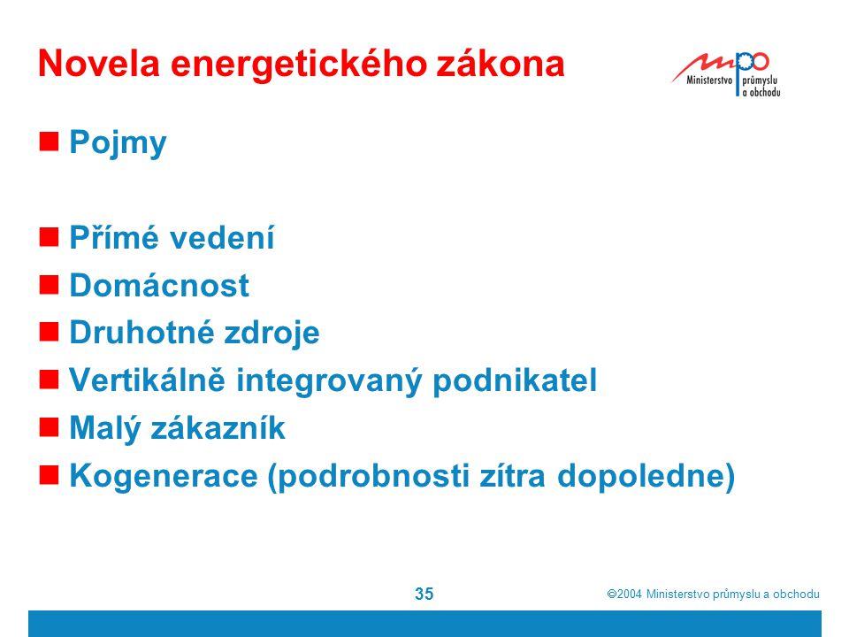  2004  Ministerstvo průmyslu a obchodu 35 Novela energetického zákona Pojmy Přímé vedení Domácnost Druhotné zdroje Vertikálně integrovaný podnikatel Malý zákazník Kogenerace (podrobnosti zítra dopoledne)
