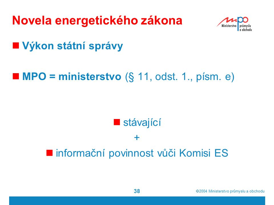 2004  Ministerstvo průmyslu a obchodu 38 Novela energetického zákona Výkon státní správy MPO = ministerstvo (§ 11, odst.