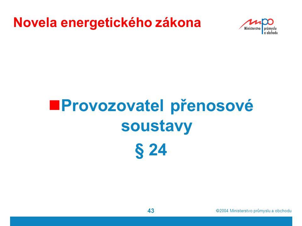  2004  Ministerstvo průmyslu a obchodu 43 Novela energetického zákona Provozovatel přenosové soustavy § 24