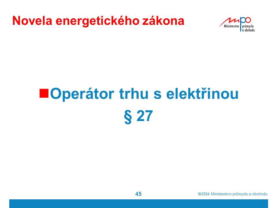 2004  Ministerstvo průmyslu a obchodu 45 Novela energetického zákona Operátor trhu s elektřinou § 27