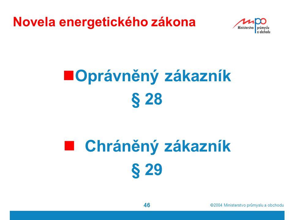  2004  Ministerstvo průmyslu a obchodu 46 Novela energetického zákona Oprávněný zákazník § 28 Chráněný zákazník § 29