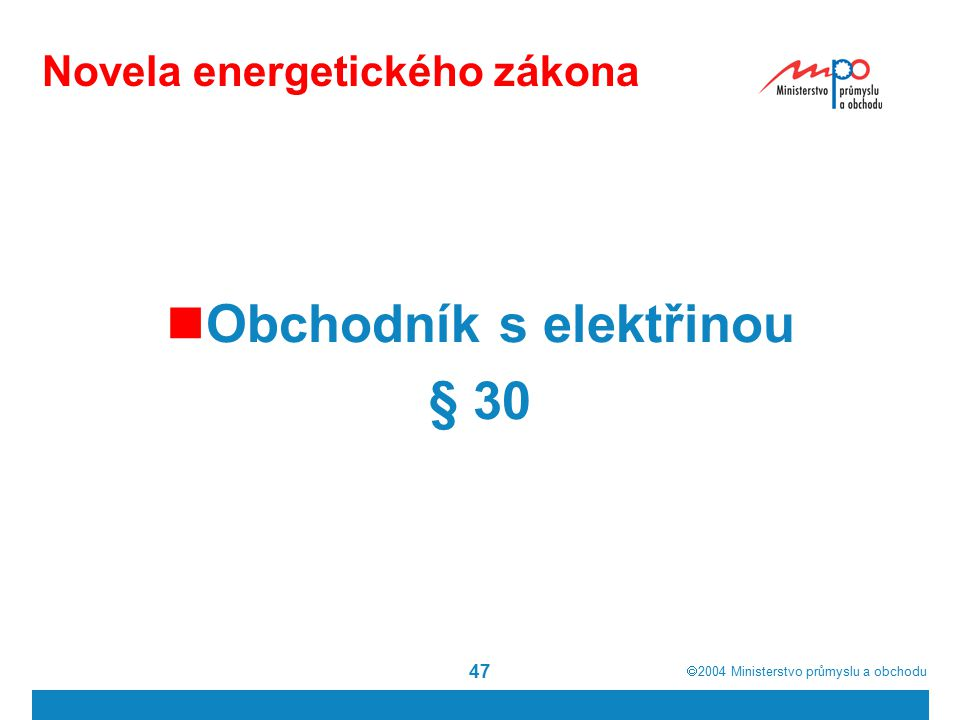  2004  Ministerstvo průmyslu a obchodu 47 Novela energetického zákona Obchodník s elektřinou § 30
