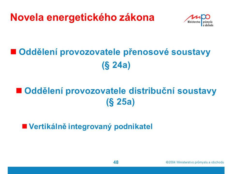  2004  Ministerstvo průmyslu a obchodu 48 Novela energetického zákona Oddělení provozovatele přenosové soustavy (§ 24a) Oddělení provozovatele distribuční soustavy (§ 25a) Vertikálně integrovaný podnikatel