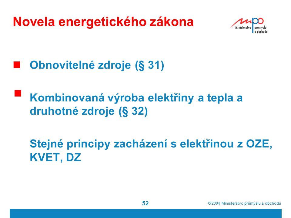  2004  Ministerstvo průmyslu a obchodu 52 Novela energetického zákona Obnovitelné zdroje (§ 31)  Kombinovaná výroba elektřiny a tepla a druhotné zdroje (§ 32) Stejné principy zacházení s elektřinou z OZE, KVET, DZ