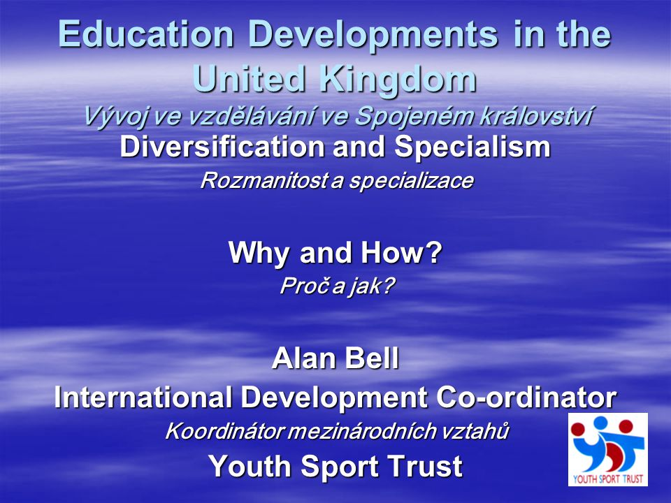 Education Developments in the United Kingdom Vývoj ve vzdělávání ve Spojeném království Diversification and Specialism Rozmanitost a specializace Why and How.