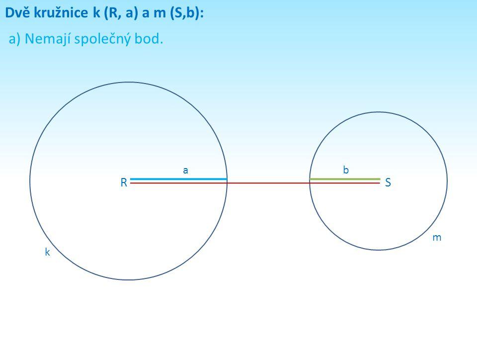 Dvě kružnice k (R, a) a m (S,b): a) Nemají společný bod. RS k m ab