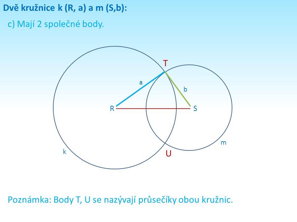 Dvě kružnice k (R, a) a m (S,b): c) Mají 2 společné body. RS k m a b T U Poznámka: Body T, U se nazývají průsečíky obou kružnic.