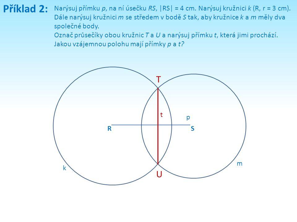 Příklad 2: Narýsuj přímku p, na ní úsečku RS, |RS| = 4 cm. Narýsuj kružnici k (R, r = 3 cm). Dále narýsuj kružnici m se středem v bodě S tak, aby kruž