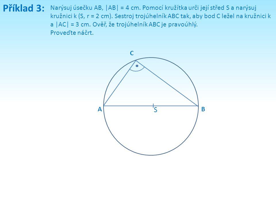 Příklad 3: Narýsuj úsečku AB, |AB| = 4 cm. Pomocí kružítka urči její střed S a narýsuj kružnici k (S, r = 2 cm). Sestroj trojúhelník ABC tak, aby bod