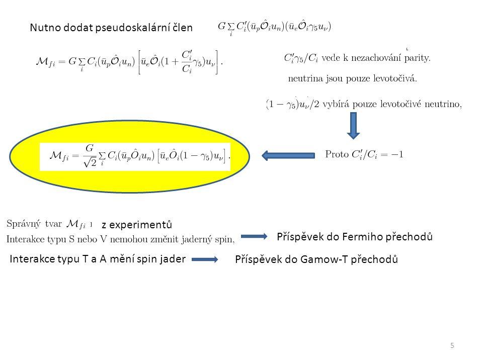 5 Nutno dodat pseudoskalární člen z experimentů Příspěvek do Fermiho přechodů Interakce typu T a A mění spin jader Příspěvek do Gamow-T přechodů