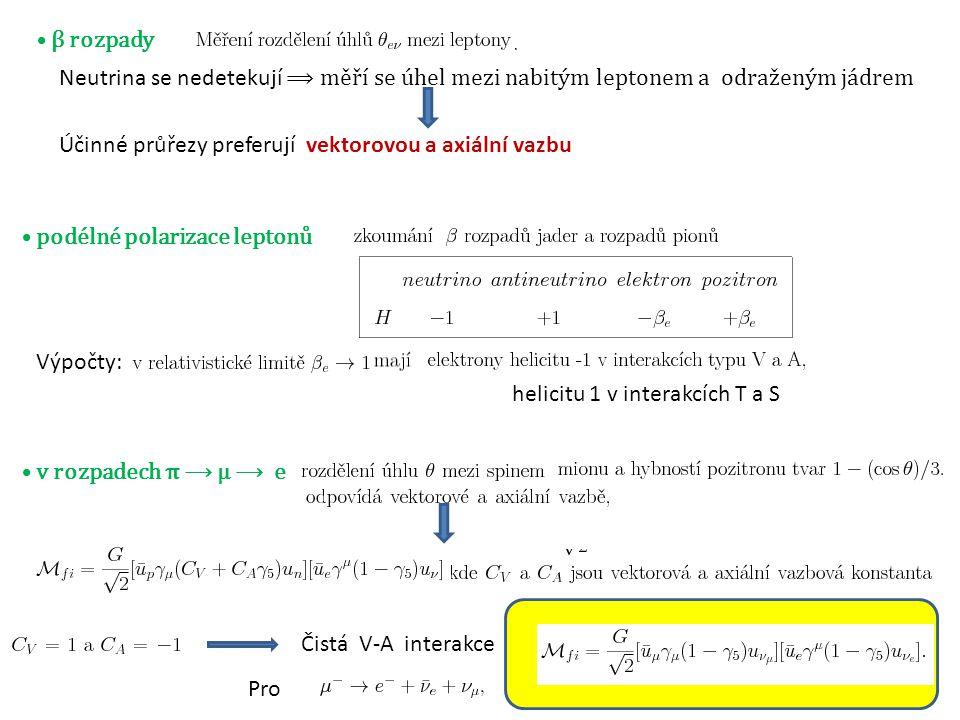 7 ⦁ β rozpady Neutrina se nedetekují ⟹ měří se úhel mezi nabitým leptonem a odraženým jádrem Účinné průřezy preferují vektorovou a axiální vazbu ⦁ podélné polarizace leptonů Výpočty: helicitu 1 v interakcích T a S ⦁ v rozpadech π ⟶ μ ⟶ e Čistá V-A interakce Pro