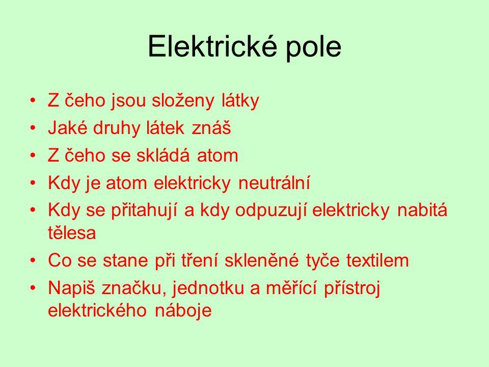 Elektrické pole Z čeho jsou složeny látky Jaké druhy látek znáš Z čeho se skládá atom Kdy je atom elektricky neutrální Kdy se přitahují a kdy odpuzují elektricky nabitá tělesa Co se stane při tření skleněné tyče textilem Napiš značku, jednotku a měřící přístroj elektrického náboje