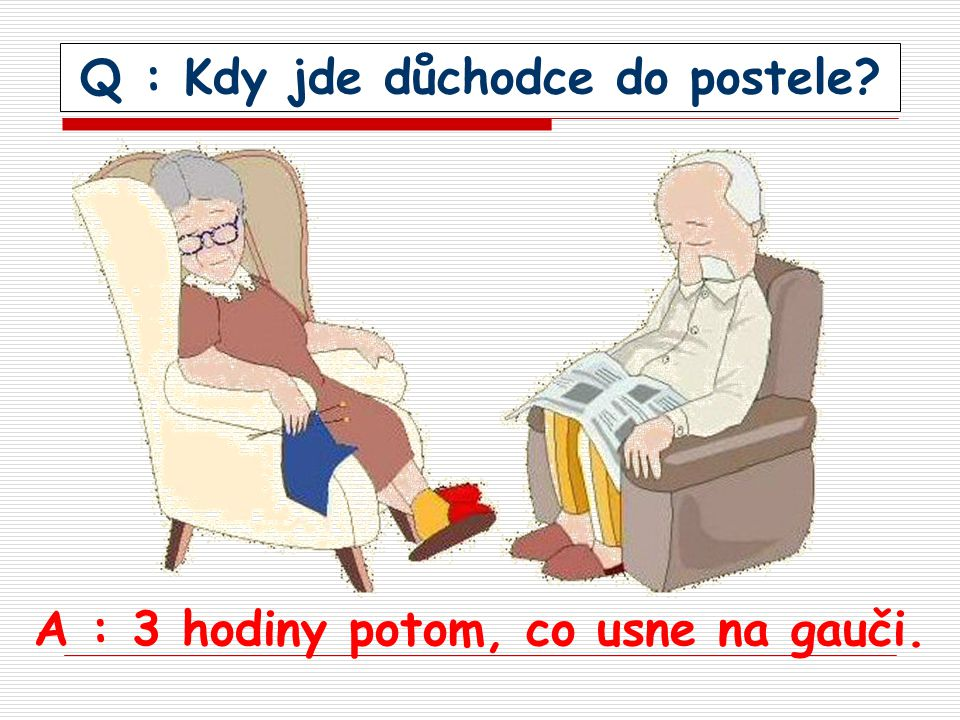 Q : Kdy jde důchodce do postele? A : 3 hodiny potom, co usne na gauči.