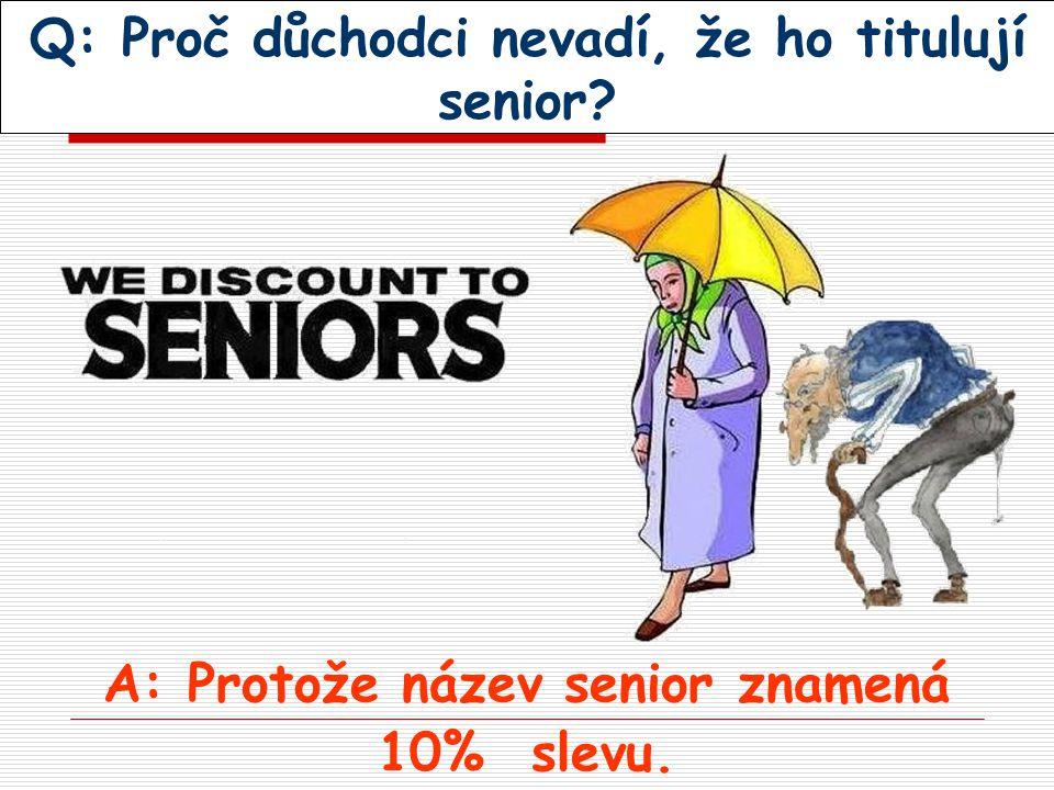 Q: Proč důchodci nevadí, že ho titulují senior? A: Protože název senior znamená 10% slevu.