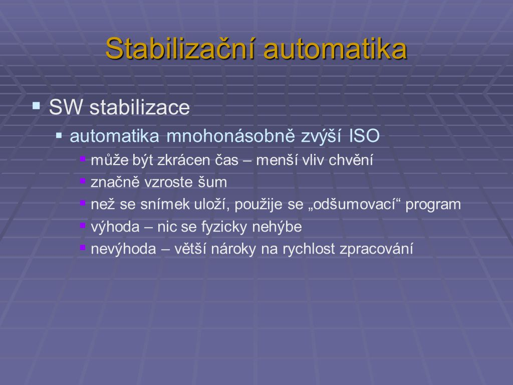 """Stabilizační automatika  SW stabilizace  automatika mnohonásobně zvýší ISO  může být zkrácen čas – menší vliv chvění  značně vzroste šum  než se snímek uloží, použije se """"odšumovací program  výhoda – nic se fyzicky nehýbe  nevýhoda – větší nároky na rychlost zpracování"""