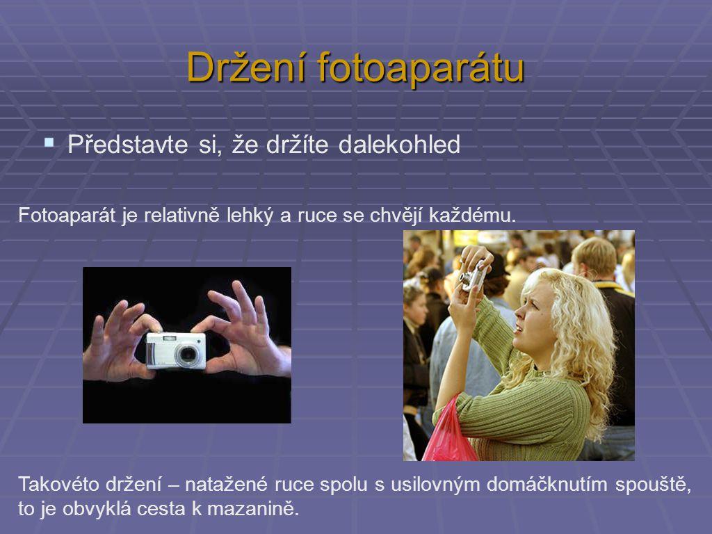 Držení fotoaparátu  Představte si, že držíte dalekohled Fotoaparát je relativně lehký a ruce se chvějí každému.