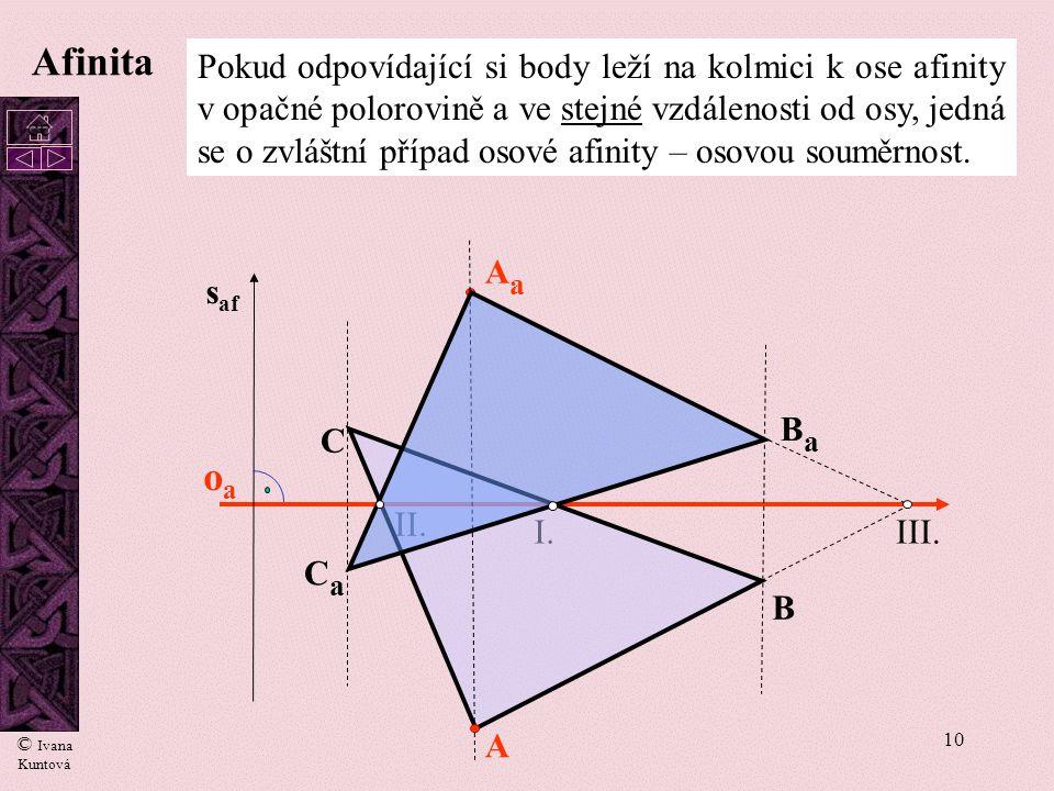 9 oaoa I. II. A B C AaAa BaBa CaCa III.  s af Afinita Afinitu můžeme dělit na kolmou a šikmou podle vzájemné polohy osy afinity a směru afinity. Kolm