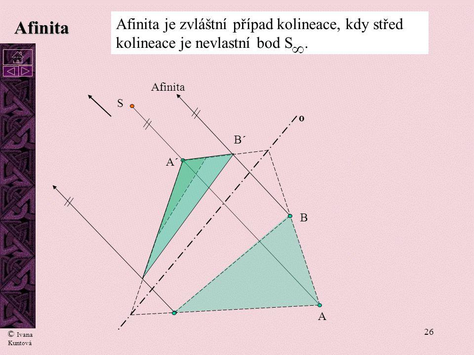 25 Afinita Afinita je zvláštní případ kolineace, kdy střed kolineace je nevlastní bod S. A A´A´ S o Kolineace B B´B´ Animovaný přechod kolineace v afi