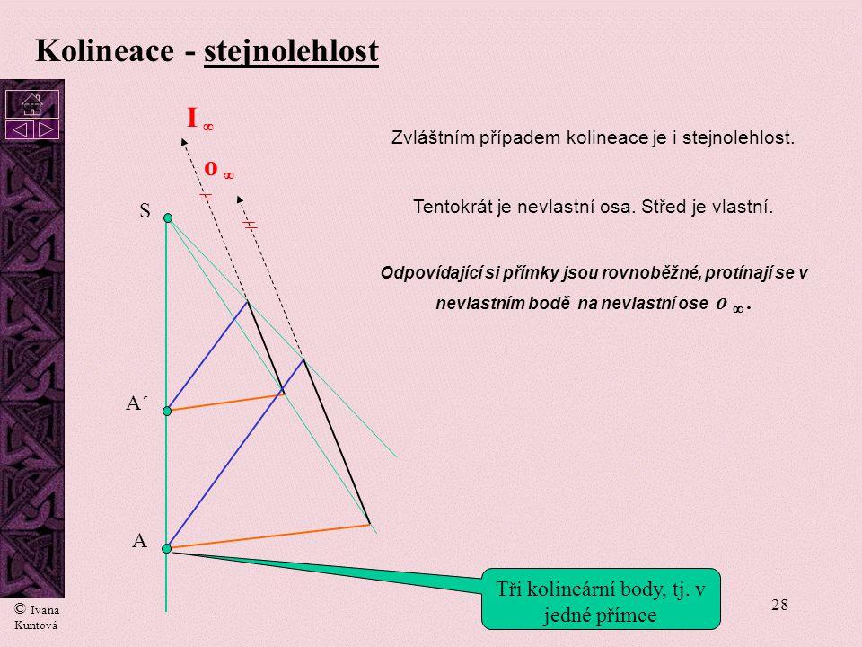 27 Kolineace Kolineace je obecný případ afinity, kdy směry afinity nejsou rovnoběžné, ale sbíhají se do jednoho bodu. Tento bod nazýváme střed kolinea