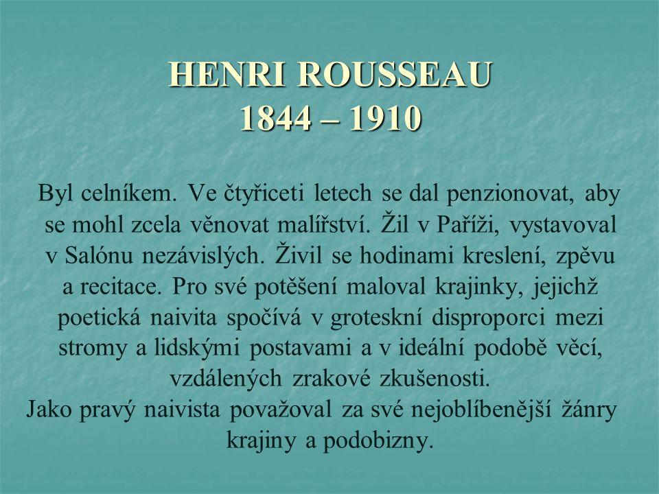 HENRI ROUSSEAU 1844 – 1910 Byl celníkem. Ve čtyřiceti letech se dal penzionovat, aby se mohl zcela věnovat malířství. Žil v Paříži, vystavoval v Salón