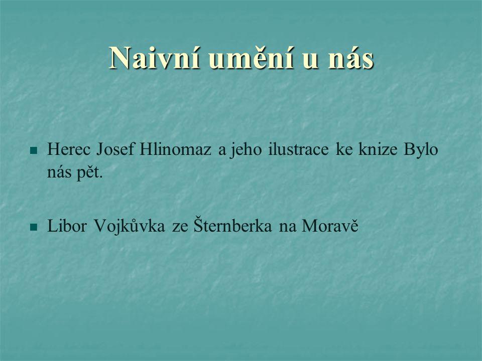Naivní umění u nás Herec Josef Hlinomaz a jeho ilustrace ke knize Bylo nás pět. Libor Vojkůvka ze Šternberka na Moravě