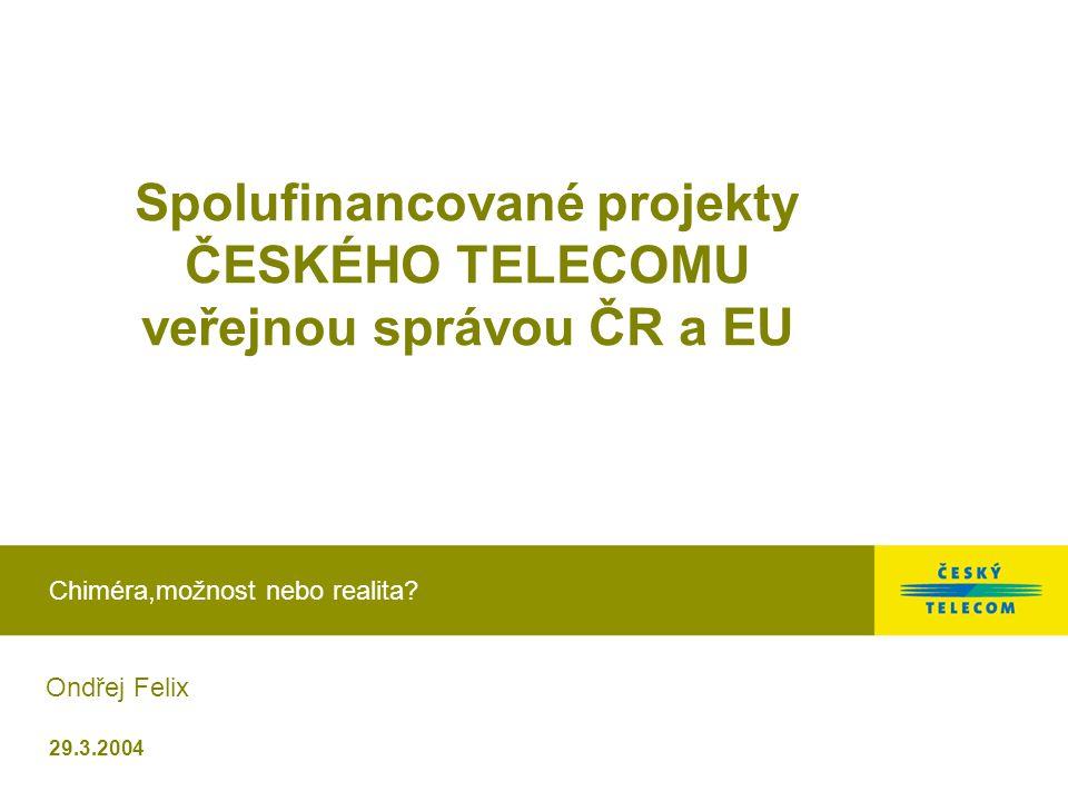 29.3.2004 Spolufinancované projekty ČESKÉHO TELECOMU veřejnou správou ČR a EU Chiméra,možnost nebo realita? Ondřej Felix