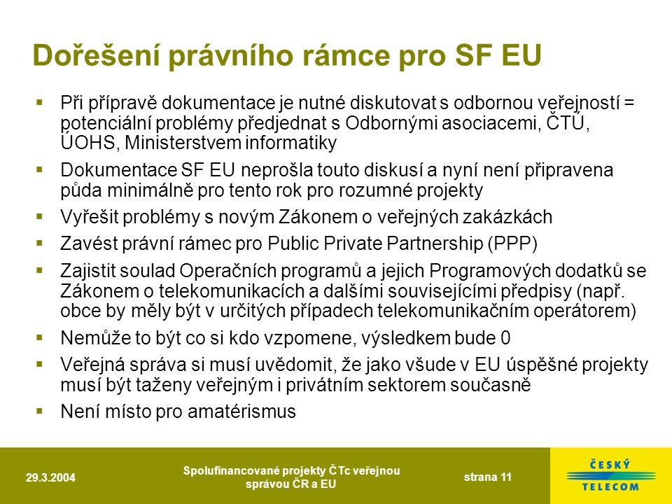 29.3.2004 Spolufinancované projekty ČTc veřejnou správou ČR a EU strana 11 Dořešení právního rámce pro SF EU  Při přípravě dokumentace je nutné diskutovat s odbornou veřejností = potenciální problémy předjednat s Odbornými asociacemi, ČTÚ, ÚOHS, Ministerstvem informatiky  Dokumentace SF EU neprošla touto diskusí a nyní není připravena půda minimálně pro tento rok pro rozumné projekty  Vyřešit problémy s novým Zákonem o veřejných zakázkách  Zavést právní rámec pro Public Private Partnership (PPP)  Zajistit soulad Operačních programů a jejich Programových dodatků se Zákonem o telekomunikacích a dalšími souvisejícími předpisy (např.
