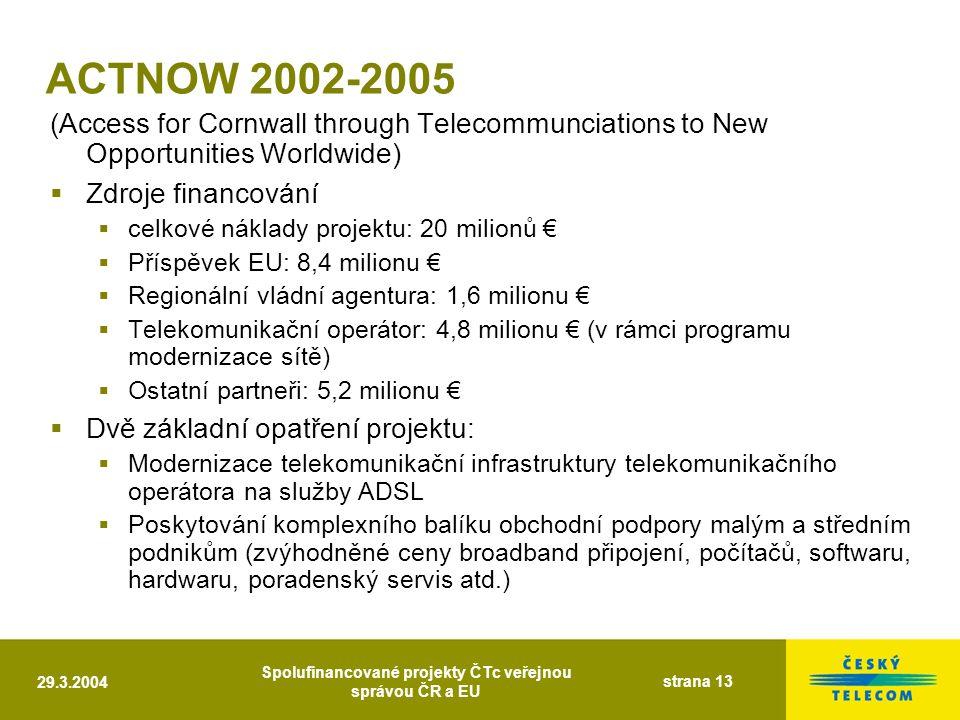 29.3.2004 Spolufinancované projekty ČTc veřejnou správou ČR a EU strana 13 ACTNOW 2002-2005 (Access for Cornwall through Telecommunciations to New Opportunities Worldwide)  Zdroje financování  celkové náklady projektu: 20 milionů €  Příspěvek EU: 8,4 milionu €  Regionální vládní agentura: 1,6 milionu €  Telekomunikační operátor: 4,8 milionu € (v rámci programu modernizace sítě)  Ostatní partneři: 5,2 milionu €  Dvě základní opatření projektu:  Modernizace telekomunikační infrastruktury telekomunikačního operátora na služby ADSL  Poskytování komplexního balíku obchodní podpory malým a středním podnikům (zvýhodněné ceny broadband připojení, počítačů, softwaru, hardwaru, poradenský servis atd.)