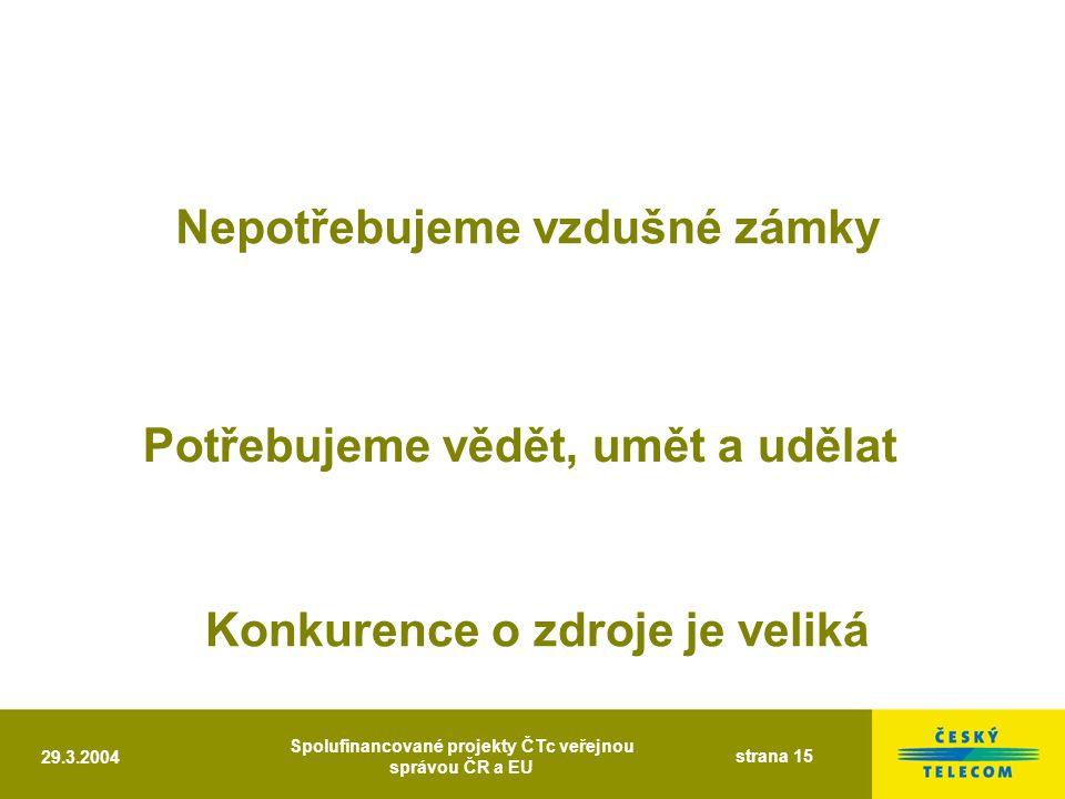 29.3.2004 Spolufinancované projekty ČTc veřejnou správou ČR a EU strana 15 Nepotřebujeme vzdušné zámky Potřebujeme vědět, umět a udělat Konkurence o zdroje je veliká