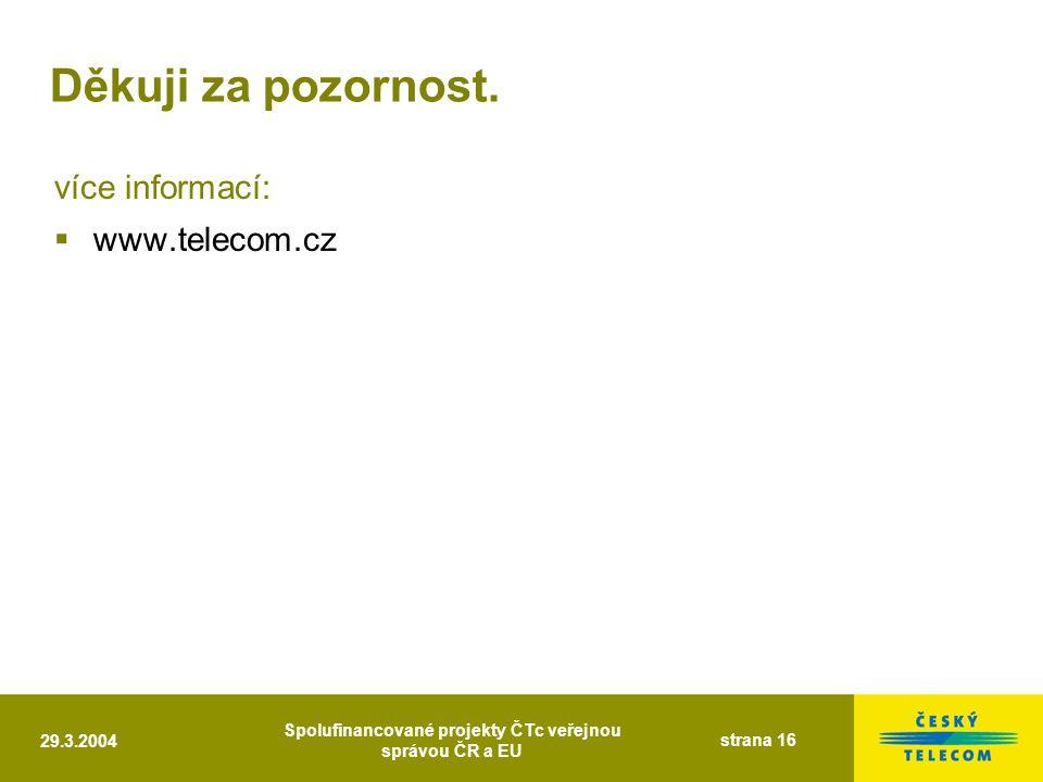 29.3.2004 Spolufinancované projekty ČTc veřejnou správou ČR a EU strana 16 Děkuji za pozornost. více informací:  www.telecom.cz